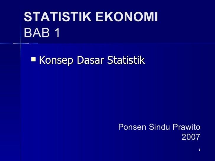STATISTIK EKONOMI BAB 1 <ul><li>Konsep Dasar Statistik </li></ul>Ponsen Sindu Prawito 2007