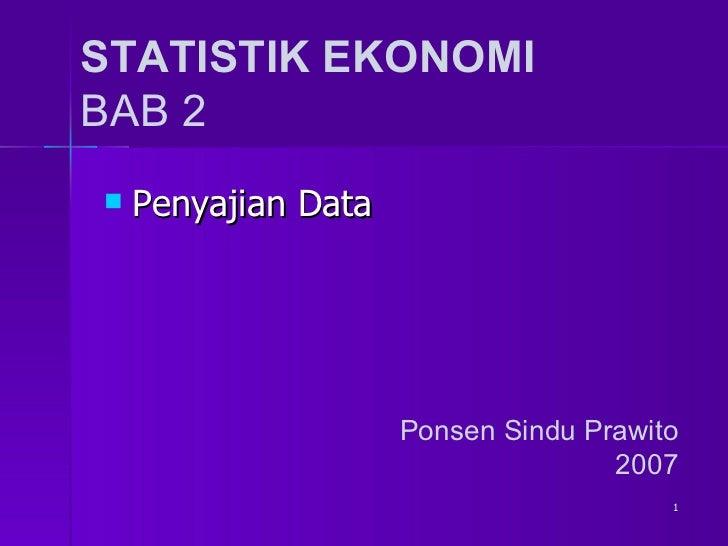 STATISTIK EKONOMI BAB 2 <ul><li>Penyajian Data  </li></ul>Ponsen Sindu Prawito 2007