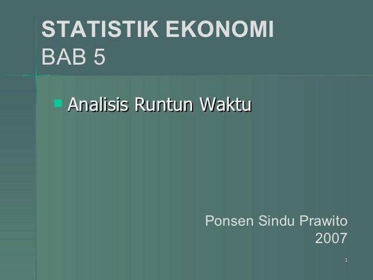 STATISTIK EKONOMI BAB 5 <ul><li>Analisis Runtun Waktu </li></ul>Ponsen Sindu Prawito 2007