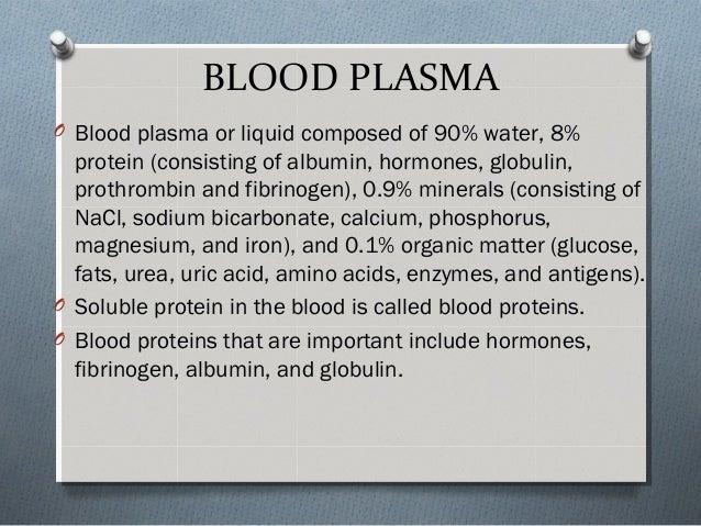 BLOOD PLASMA O Blood plasma or liquid composed of 90% water, 8% protein (consisting of albumin, hormones, globulin, prothr...