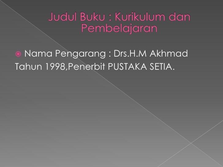 JudulBuku : KurikulumdanPembelajaran<br />NamaPengarang : Drs.H.MAkhmad<br />Tahun 1998,Penerbit PUSTAKA SETIA.<br />