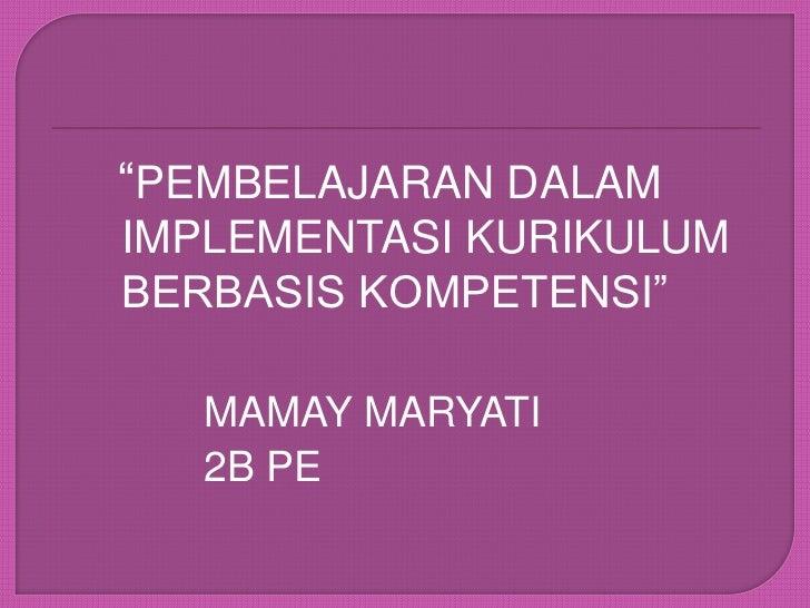"""""""PEMBELAJARAN DALAM IMPLEMENTASI KURIKULUM BERBASIS KOMPETENSI""""<br />MAMAY MARYATI<br />2B PE<br />"""