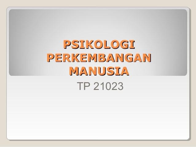 PSIKOLOGIPERKEMBANGAN   MANUSIA    TP 21023