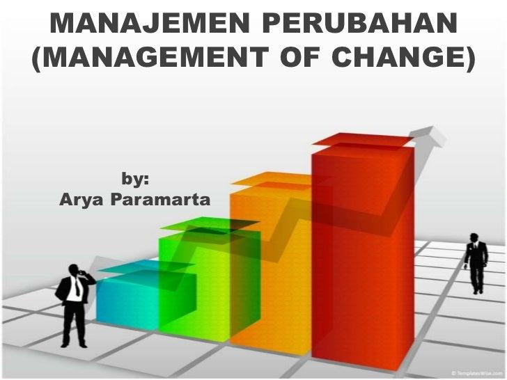 MANAJEMEN PERUBAHAN(MANAGEMENT OF CHANGE)       by: Arya Paramarta