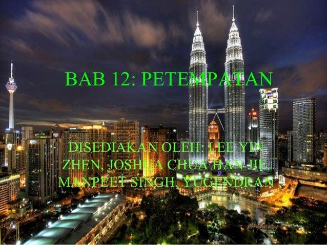 BAB 12: PETEMPATAN DISEDIAKAN OLEH: LEE YIN ZHEN, JOSHUA CHUA HAN JIE, MANPEET SINGH, YUGENDRAN
