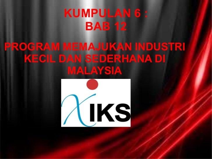 KUMPULAN 6 : BAB 12 PROGRAM MEMAJUKAN INDUSTRI KECIL DAN SEDERHANA DI MALAYSIA