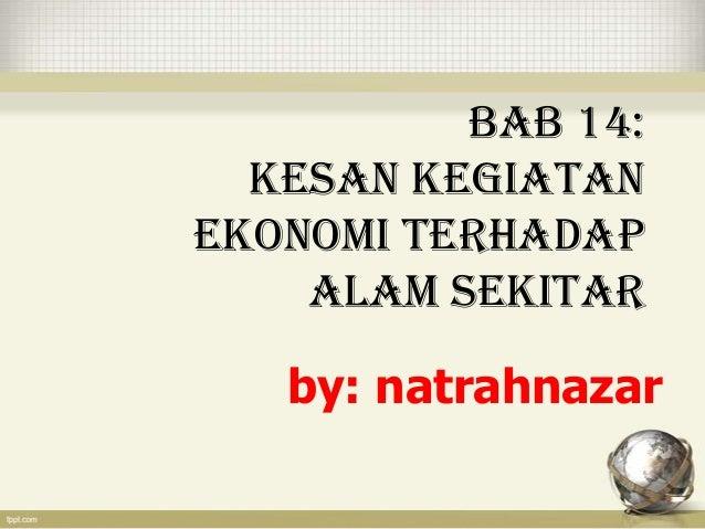 BAB 14:  KESAN KEGIATANEKONOMI TERHADAP    ALAM SEKITAR   by: natrahnazar