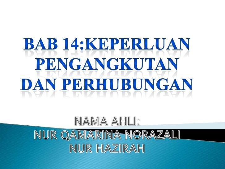 BAB14:KEPERLUANPENGANGKUTAN DAN PERHUBUNGAN<br />NAMAAHLI:<br />NURQAMARINANORAZALI<br />NURHAZIRAH<br />