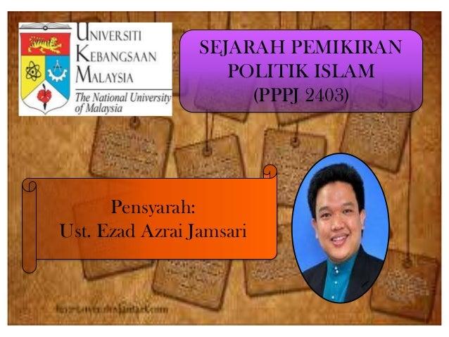 Pensyarah:Ust. Ezad Azrai JamsariSEJARAH PEMIKIRANPOLITIK ISLAM(PPPJ 2403)