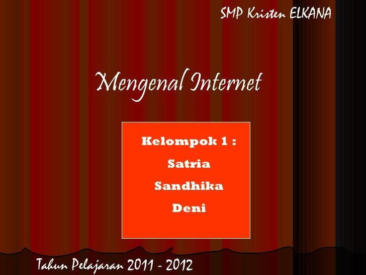 Mengenal Internet Kelompok 1 : Satria Sandhika Deni SMP Kristen ELKANA Tahun Pelajaran 2011 - 2012