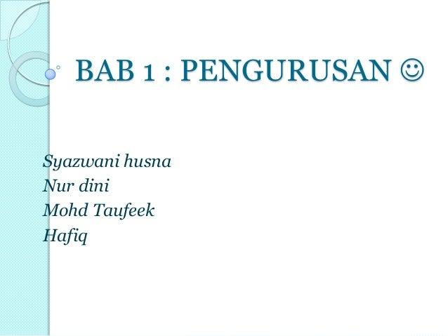 BAB 1 : PENGURUSAN  Syazwani husna Nur dini Mohd Taufeek Hafiq