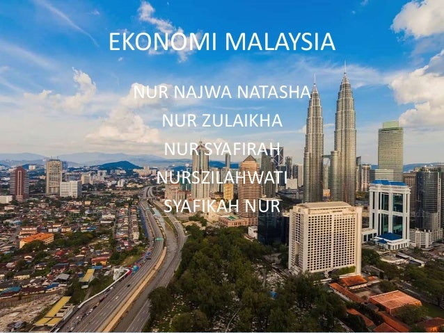 EKONOMI MALAYSIA NUR NAJWA NATASHA NUR ZULAIKHA NUR SYAFIRAH NURSZILAHWATI SYAFIKAH NUR