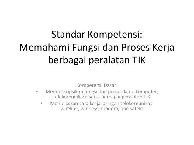 Standar Kompetensi: Memahami Fungsi dan Proses Kerja berbagai peralatan TIK Kompetensi Dasar: • Mendeskripsikan fungsi dan...