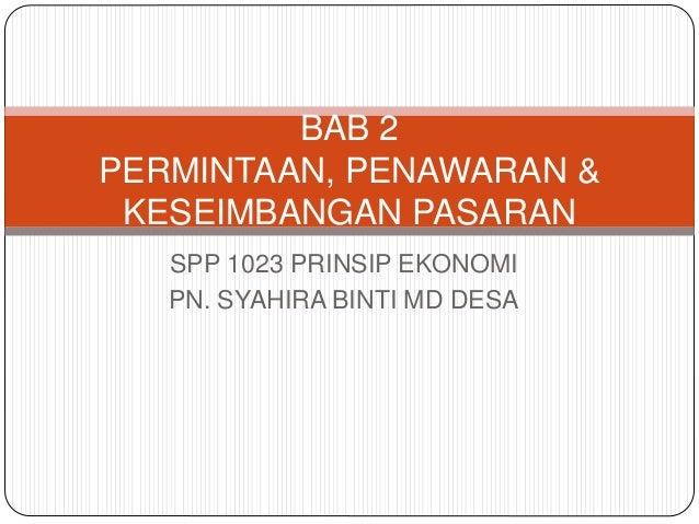 SPP 1023 PRINSIP EKONOMI PN. SYAHIRA BINTI MD DESA BAB 2 PERMINTAAN, PENAWARAN & KESEIMBANGAN PASARAN