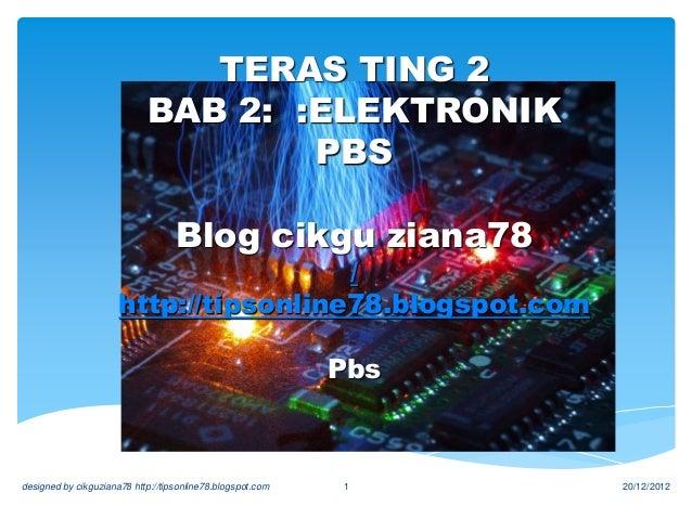 TERAS TING 2 BAB 2: :ELEKTRONIK PBS Blog cikgu ziana78 / http://tipsonline78.blogspot.com Pbs 20/12/2012designed by cikguz...