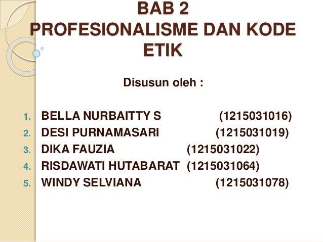 BAB 2 PROFESIONALISME DAN KODE ETIK Disusun oleh : 1. BELLA NURBAITTY S (1215031016) 2. DESI PURNAMASARI (1215031019) 3. D...