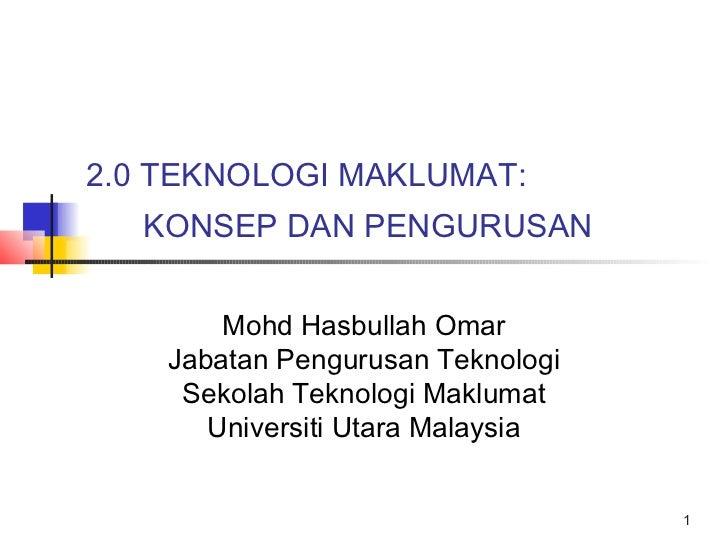 2.0 TEKNOLOGI MAKLUMAT:  KONSEP DAN PENGURUSAN        Mohd Hasbullah Omar    Jabatan Pengurusan Teknologi     Sekolah Tekn...