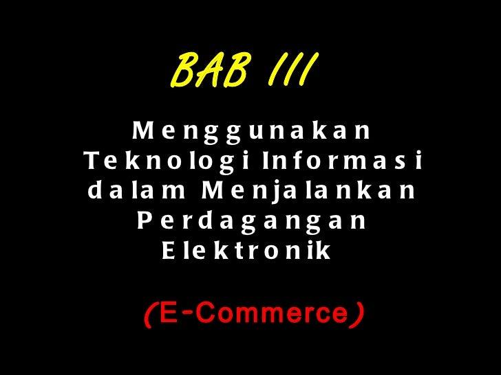 Menggunakan Teknologi Informasi dalam Menjalankan Perdagangan Elektronik  (E-Commerce) BAB III