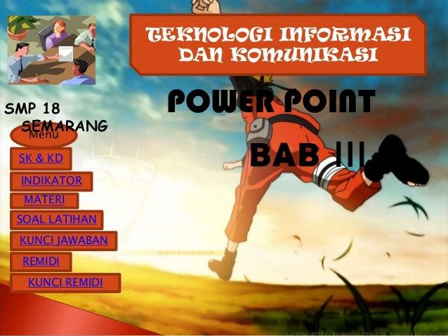 TEKNOLOGI INFORMASI                   DAN KOMUNIKASISMP 18            POWER POINT SEMARANG  Menu SK & KD                BA...