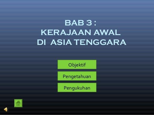 BAB 3 : KERAJAAN AWAL DI ASIA TENGGARA Objektif Pengetahuan Pengukuhan