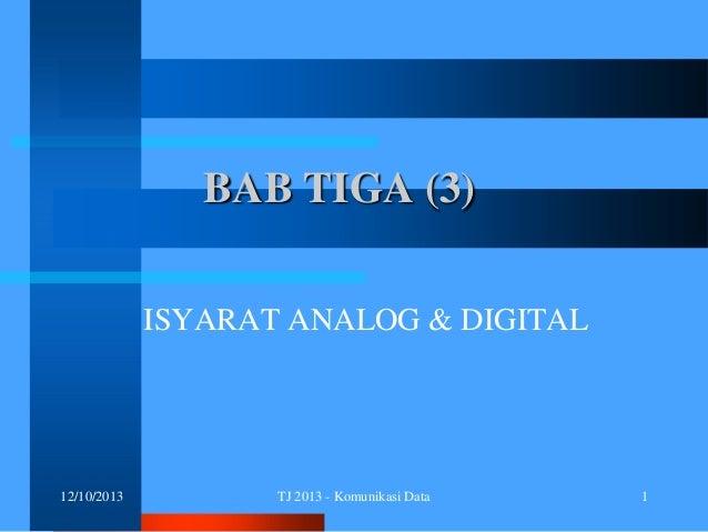 BAB TIGA (3) ISYARAT ANALOG & DIGITAL  12/10/2013  TJ 2013 - Komunikasi Data  1