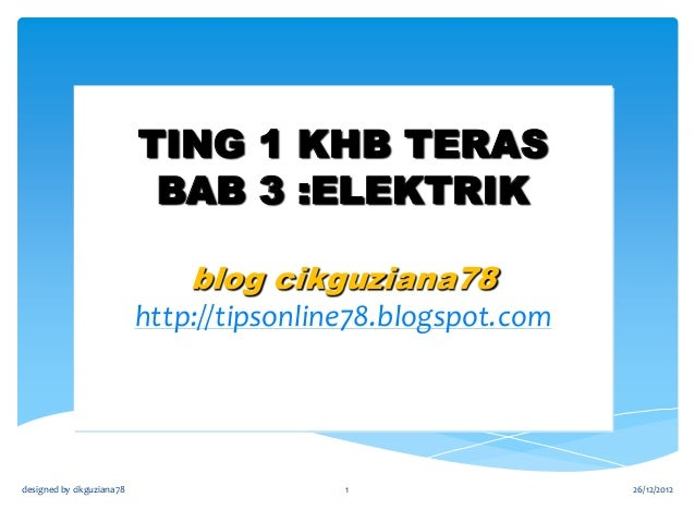 TING 1 KHB TERAS BAB 3 :ELEKTRIK blog cikguziana78 http://tipsonline78.blogspot.com  designed by cikguziana78  1  26/12/20...