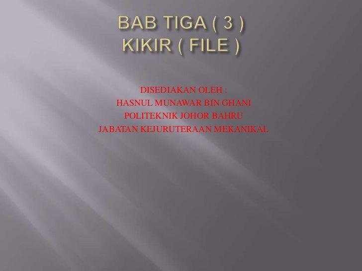 BAB TIGA ( 3 )KIKIR ( FILE )<br />DISEDIAKAN OLEH :<br />HASNUL MUNAWAR BIN GHANI<br />POLITEKNIK JOHOR BAHRU<br />JABATAN...