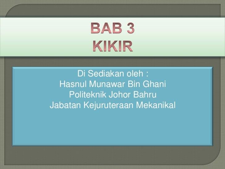 BAB 3<br />KIKIR<br />Di Sediakanoleh :<br />HasnulMunawar Bin Ghani<br />Politeknik Johor Bahru<br />JabatanKejuruteraanM...