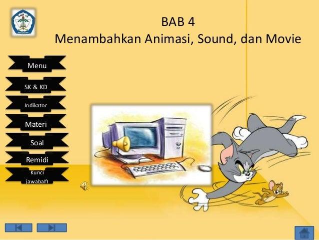BAB 4            Menambahkan Animasi, Sound, dan Movie MenuSK & KDIndikatorMateri  SoalRemidi  Kuncijawaban