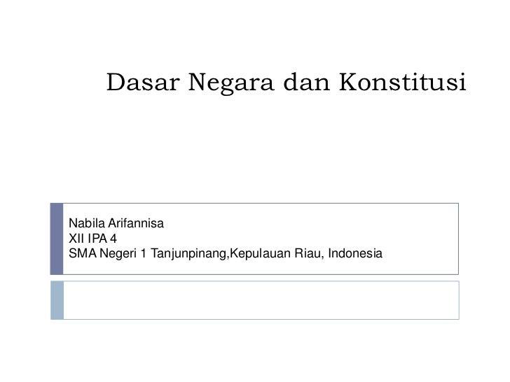 Dasar Negara dan KonstitusiNabila ArifannisaXII IPA 4SMA Negeri 1 Tanjunpinang,Kepulauan Riau, Indonesia