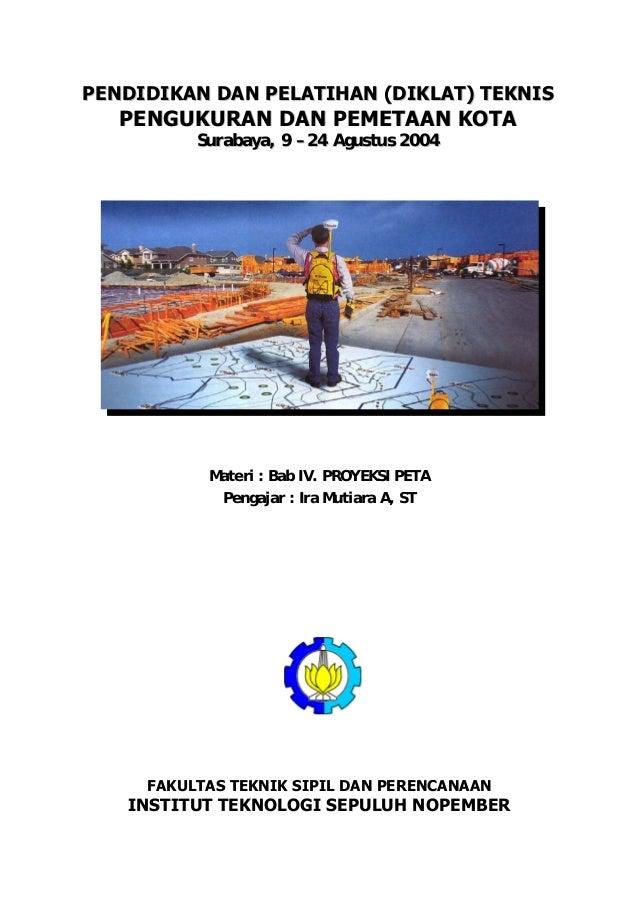 PENDIDIKAN DAN PELATIHAN (DIKLAT) TEKNIS  PENGUKURAN DAN PEMETAAN KOTA Surabaya, 9 – 24 Agustus 2004  Materi : Bab IV. PRO...