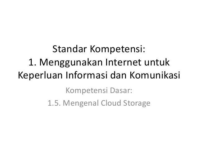 Standar Kompetensi: 1. Menggunakan Internet untuk Keperluan Informasi dan Komunikasi Kompetensi Dasar: 1.5. Mengenal Cloud...