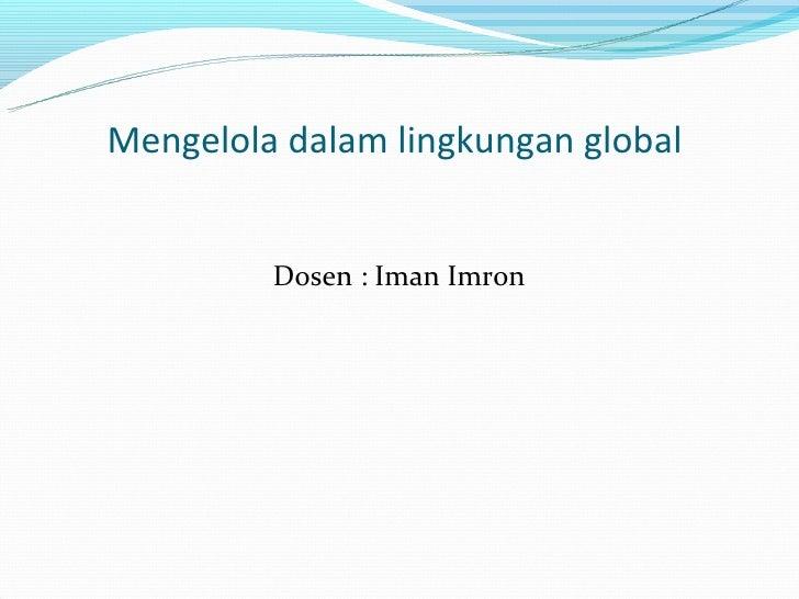 Mengelola dalam lingkungan global         Dosen : Iman Imron