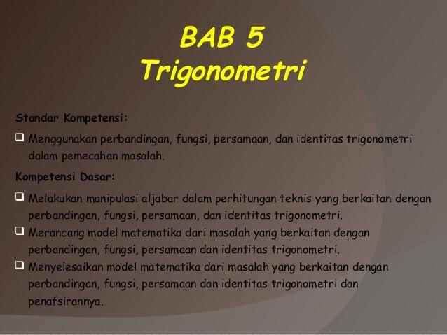 BAB 5 Trigonometri Standar Kompetensi:  Menggunakan perbandingan, fungsi, persamaan, dan identitas trigonometri dalam pem...
