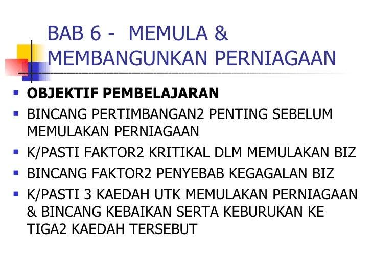 BAB 6 -  MEMULA & MEMBANGUNKAN PERNIAGAAN <ul><li>OBJEKTIF PEMBELAJARAN </li></ul><ul><li>BINCANG PERTIMBANGAN2 PENTING SE...