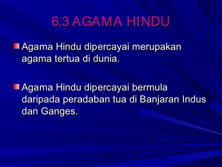 6.3 AGAMA HINDUAgama Hindu dipercayai merupakanagama tertua di dunia.Agama Hindu dipercayai bermuladaripada peradaban tua ...