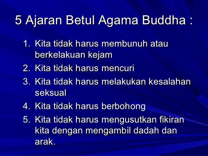 5 Ajaran Betul Agama Buddha : 1. Kita tidak harus membunuh atau    berkelakuan kejam 2. Kita tidak harus mencuri 3. Kita t...