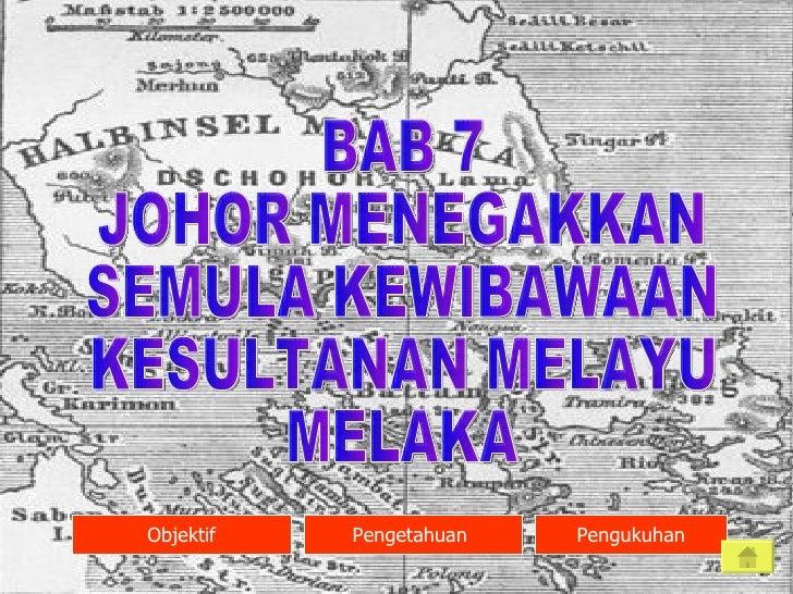 BAB 7 JOHOR MENEGAKKAN  SEMULA KEWIBAWAAN KESULTANAN MELAYU MELAKA Objektif Pengetahuan  Pengukuhan