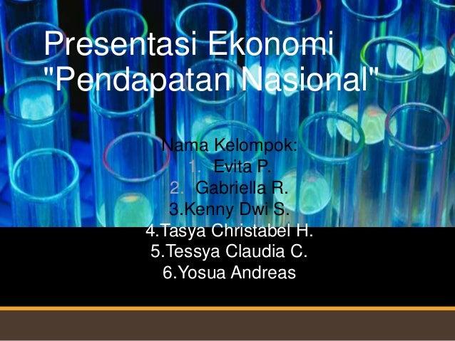 """Presentasi Ekonomi""""Pendapatan Nasional""""        Nama Kelompok:            1. Evita P.          2. Gabriella R.         3.Ke..."""
