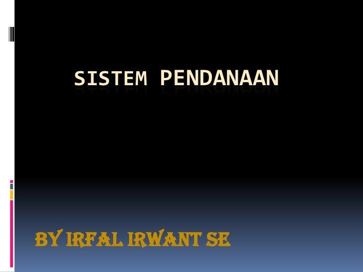 SISTEM PENDANAAN<br />By IrfalIrwant SE<br />
