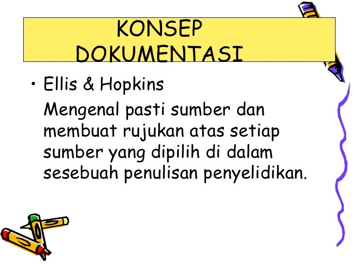 KONSEP     DOKUMENTASI• Ellis & Hopkins  Mengenal pasti sumber dan  membuat rujukan atas setiap  sumber yang dipilih di da...