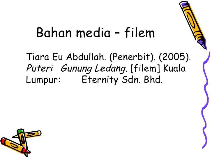 Bahan media – filemTiara Eu Abdullah. (Penerbit). (2005).Puteri Gunung Ledang. [filem] KualaLumpur:     Eternity Sdn. Bhd.