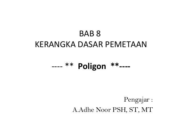 BAB 8 KERANGKA DASAR PEMETAAN ---- ** Poligon **----  Pengajar : A.Adhe Noor PSH, ST, MT