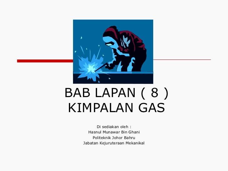 BAB LAPAN ( 8 ) KIMPALAN GAS Di sediakan oleh : Hasnul Munawar Bin Ghani Politeknik Johor Bahru Jabatan Kejuruteraan Mekan...