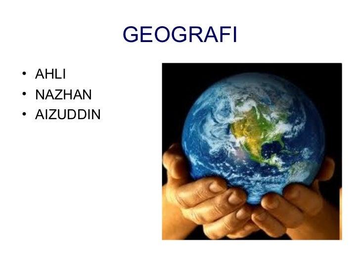 GEOGRAFI <ul><li>AHLI </li></ul><ul><li>NAZHAN </li></ul><ul><li>AIZUDDIN </li></ul>