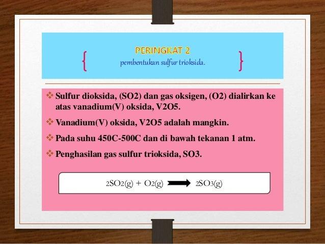 pembentukan sulfur trioksida. Sulfur dioksida, (SO2) dan gas oksigen, (O2) dialirkan ke atas vanadium(V) oksida, V2O5. V...