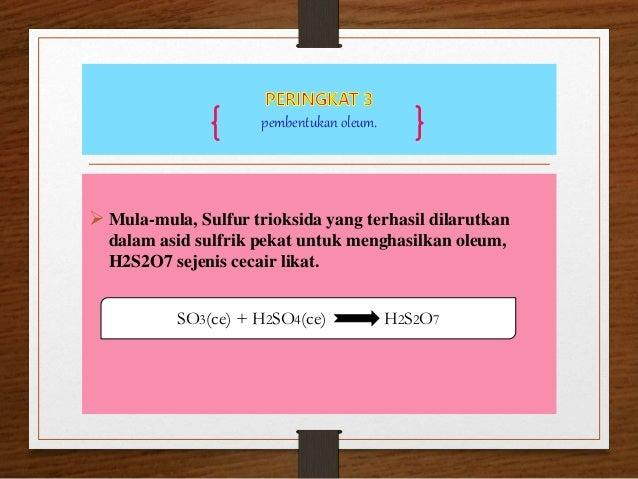 pembentukan oleum.  Mula-mula, Sulfur trioksida yang terhasil dilarutkan dalam asid sulfrik pekat untuk menghasilkan oleu...
