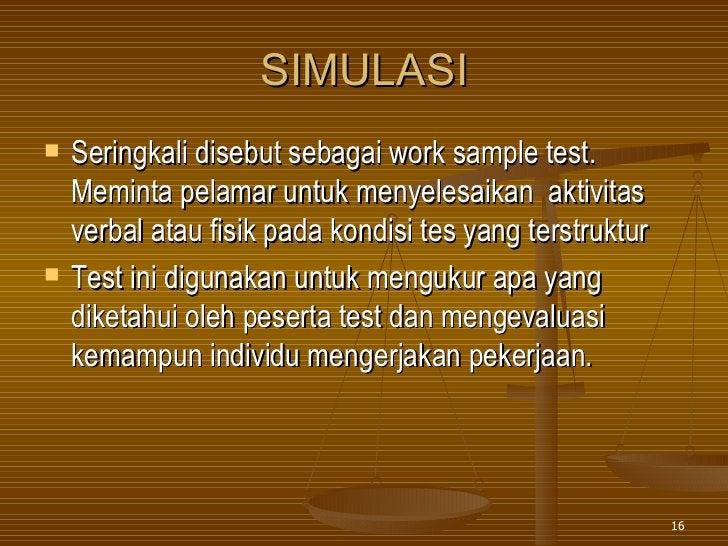 SIMULASI <ul><li>Seringkali disebut sebagai work sample test. Meminta pelamar untuk menyelesaikan  aktivitas verbal atau f...