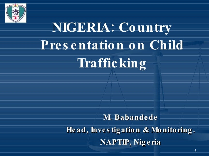 NIGERIA: Country Presentation on Child Trafficking M. Babandede Head, Investigation & Monitoring. NAPTIP, Nigeria