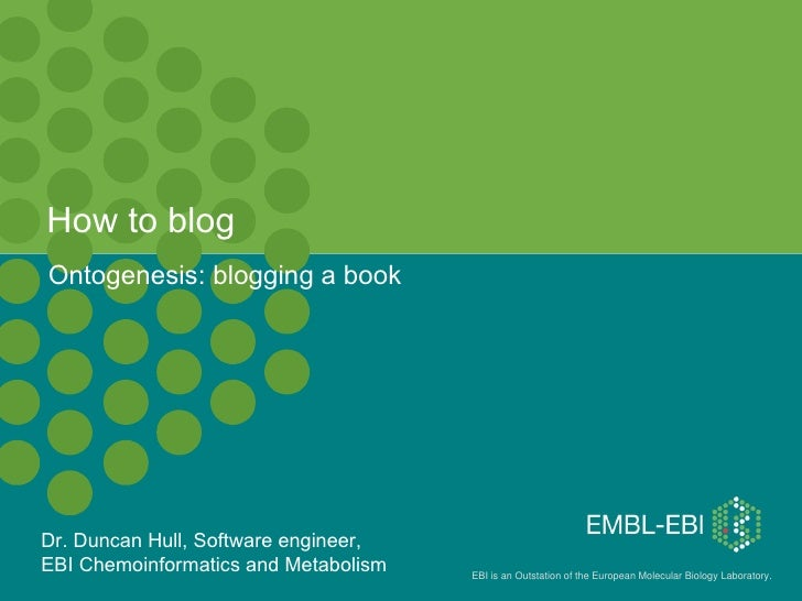 How to blog Ontogenesis: blogging a book Dr. Duncan Hull, Software engineer,  EBI Chemoinformatics and Metabolism